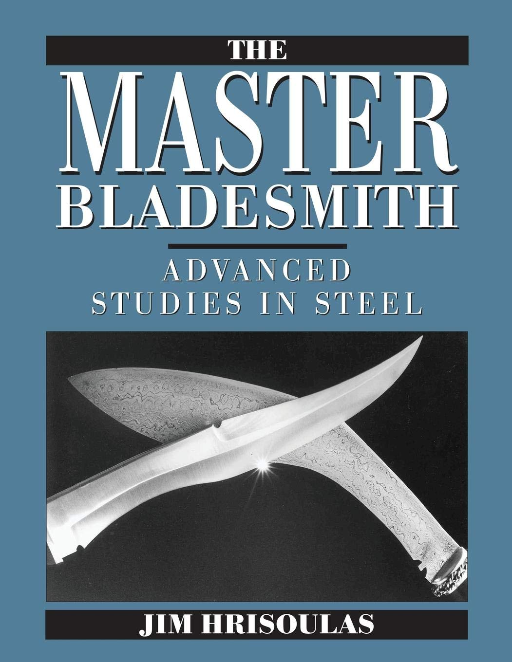 The Master Bladesmith  Advanced Studies In Steel