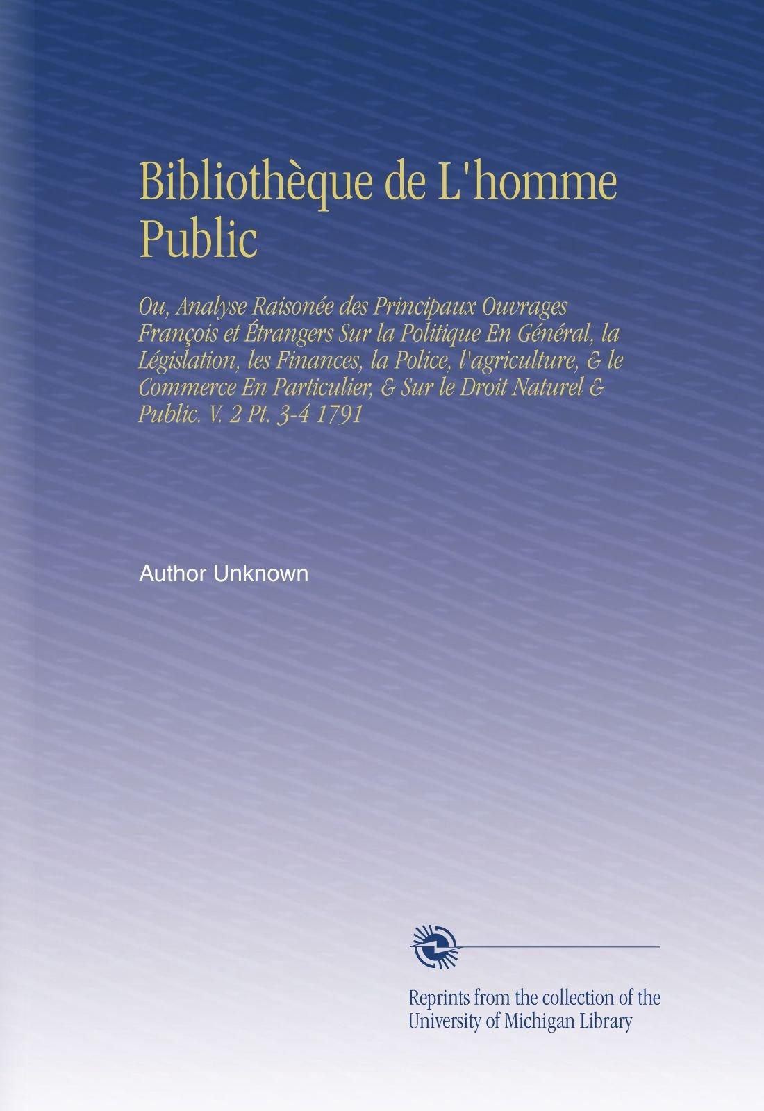 Download Bibliothèque de L'homme Public: Ou,  Analyse Raisonée des Principaux Ouvrages François et Étrangers Sur la Politique En Général,  la Législation,  les ... & Public. V. 2 Pt. 3-4 1791 (French Edition) pdf epub