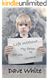 Life Without...: My father by the son I became