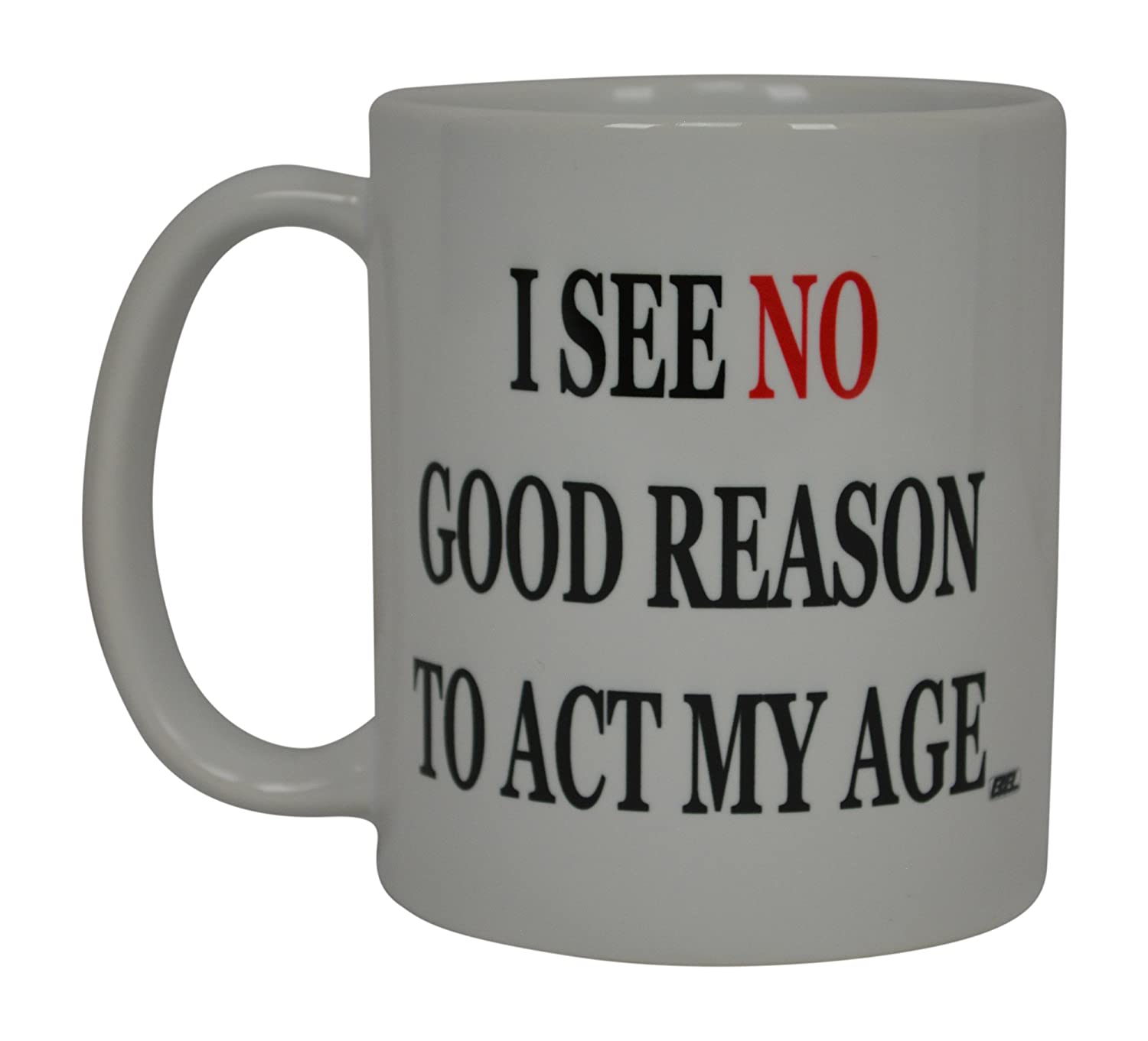 Funny Coffee Mug I See No Good Reason To Act My Age Sarcastic Novelty Cup Joke Gift Idea For Men Women Office Work Retirement