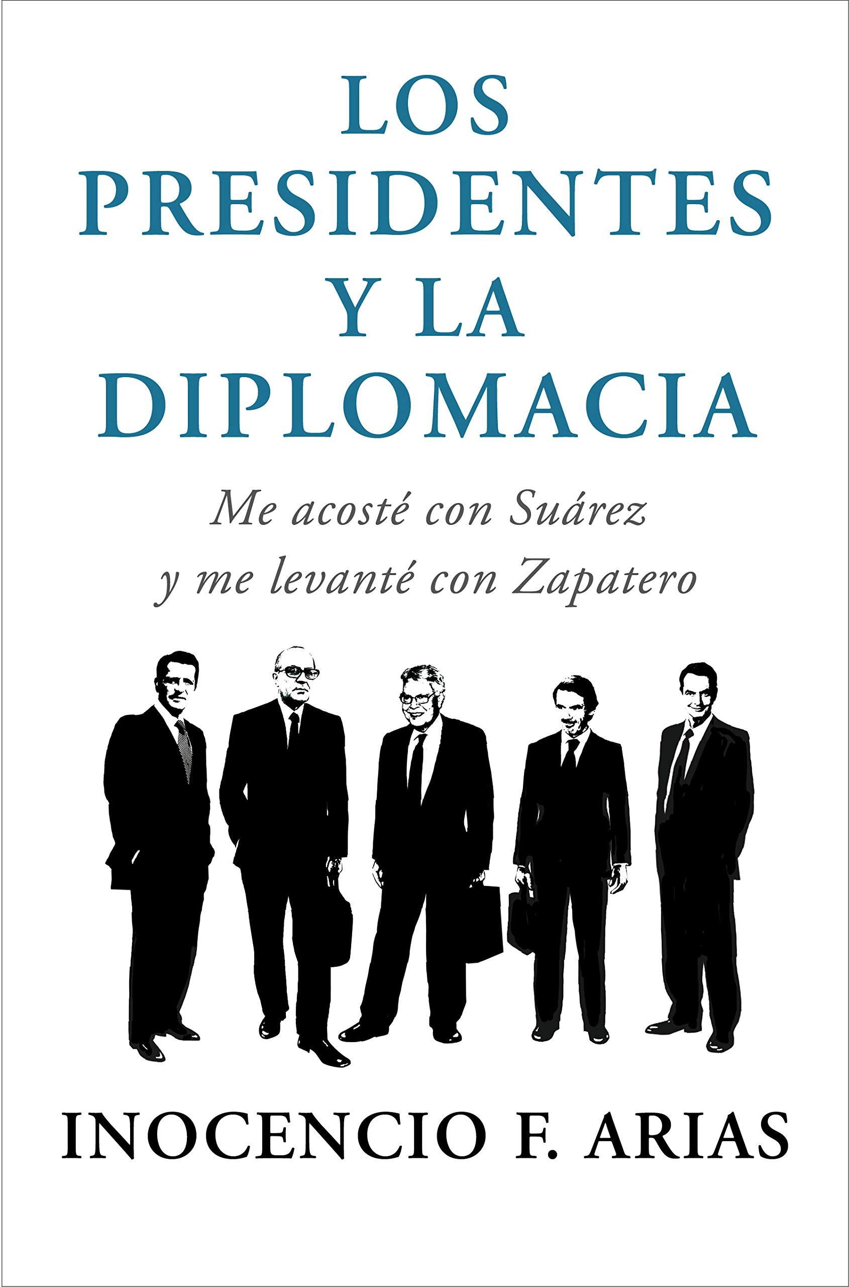 Los presidentes y la diplomacia: Me acosté con Suárez y me levanté con Zapatero Obras diversas: Amazon.es: Arias, Inocencio F.: Libros