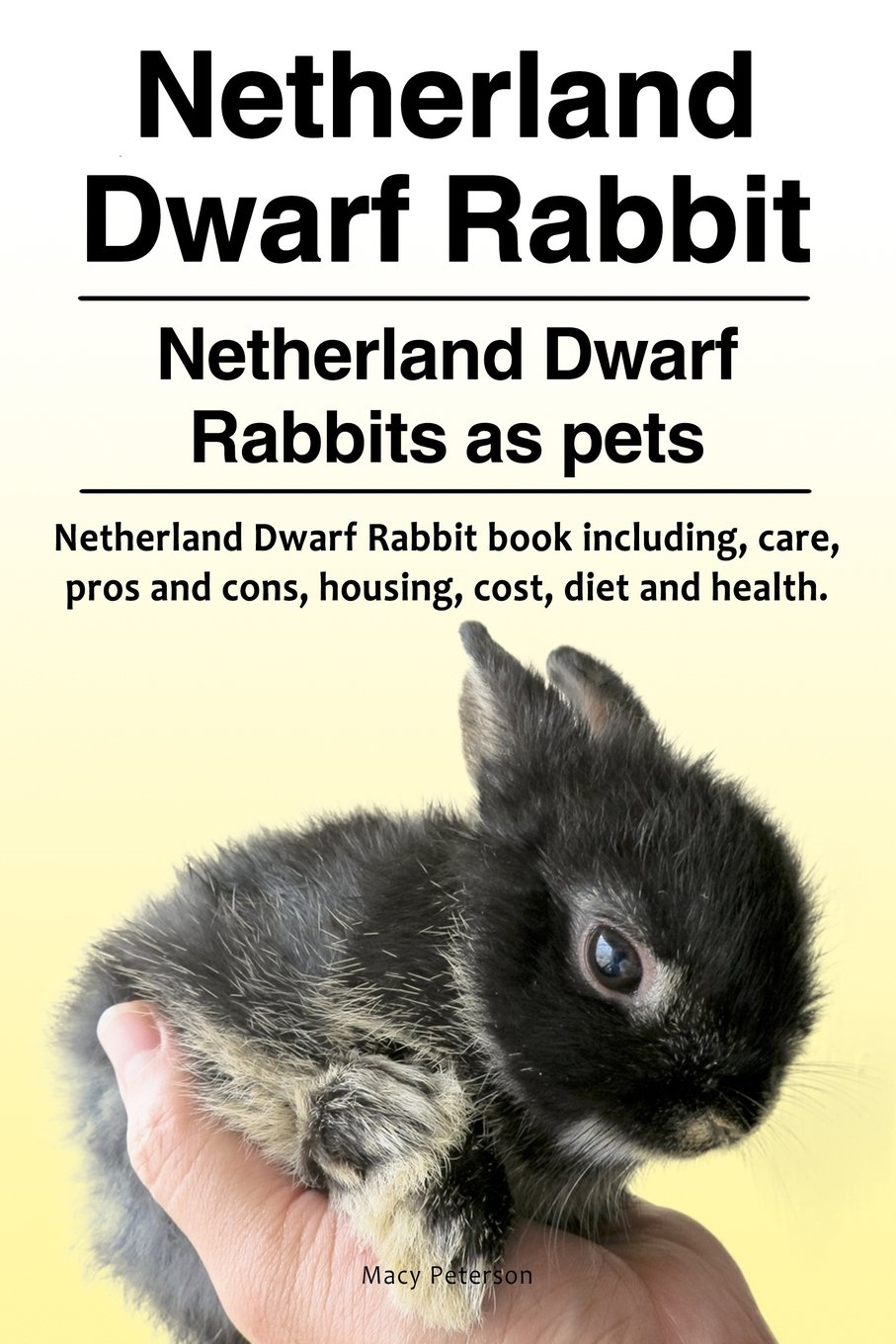 Netherland Dwarf Rabbit Netherland Dwarf Rabbits As Pets Netherland Dwarf Rabbit Book Including Pros And Cons Care Housing Cost Diet And Health Amazon Co Uk Peterson Macy 9781910861530 Books