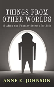 Things from Other Worlds: 15 Alien and Fantasy Stories for Kids