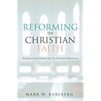 Reforming the Christian Faith: Theological Interpretation after the Protestant Reformation (English Edition)