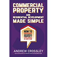 Commercial Property and Residential Development Made Simple: How to supercharge your residential property capital growth and cashflow