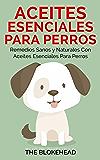 Aceites esenciales para perros:  Remedios sanos y naturales con aceites esenciales para perros (Spanish Edition)