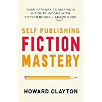 Self Publishing Fiction Mastery: Your Pathway To Making A 6-Figure Income With Fiction Books + Amazon KDP (Six-Figures…