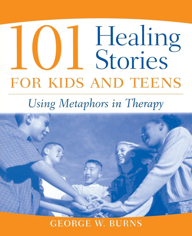 101 Healing Stories for Kids and Teens: Using Metaphors in Therapy:  Amazon.de: George W. Burns: Fremdsprachige Bücher