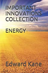 Important Innovations:  Collection: Energy: Latest & biggest innovations in solar, wind, nuclear fusion, lasers, bio-batteries, geothermal, energy kites, deep space energy & more Paperback