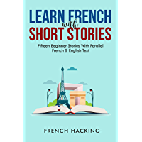 Learn French With Short Stories - Fifteen Beginner Stories With Parallel French & English Text (French Edition)