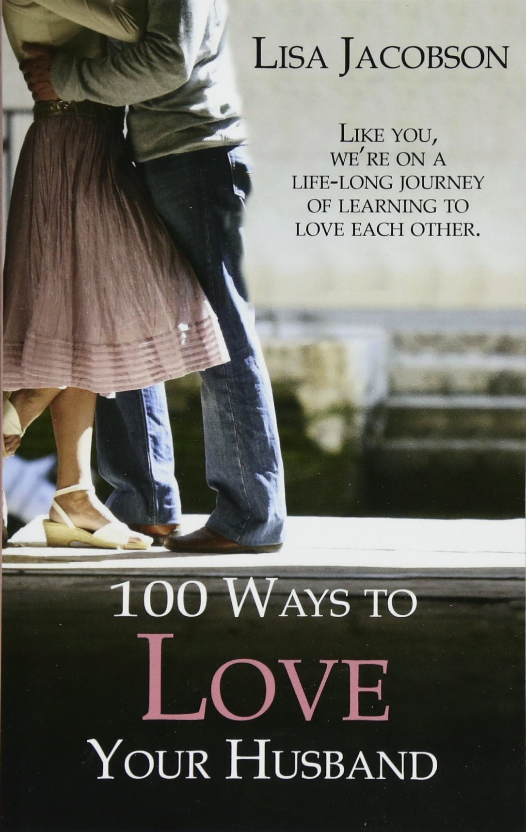100 Ways To Love Your Husband: the life-long journey of learning to love  each other: Lisa Jacobson: 9781929125319: Amazon.com: Books