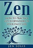 Zen: How To Practice Zen Everywhere In Your Daily