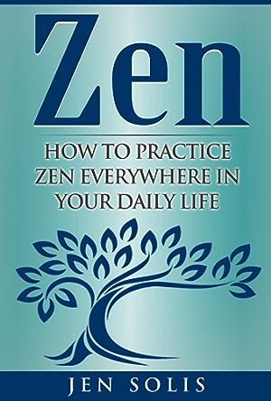 Zen: How to Practice Zen Everywhere in Your Daily Life (FREE Bonus Inside) (Zen Meditation;  Zen for Beginners; Buddhism)