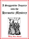 A Suggestive Inquiry into the Hermetic Mystery: With a dissertation on the more celebrated of the alchemical…