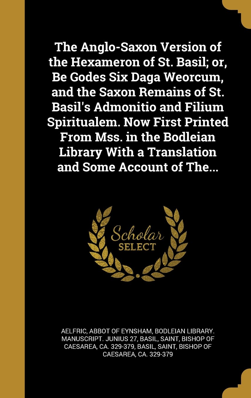 The Anglo-Saxon Version of the Hexameron of St. Basil; Or, Be Godes Six Daga Weorcum, and the Saxon Remains of St. Basil's Admonitio and Filium ... with a Translation and Some Account of The... ebook