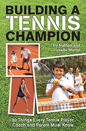 Building A Tennis Champion 30 Things Every Tennis Player; Coach and Parent Must Know