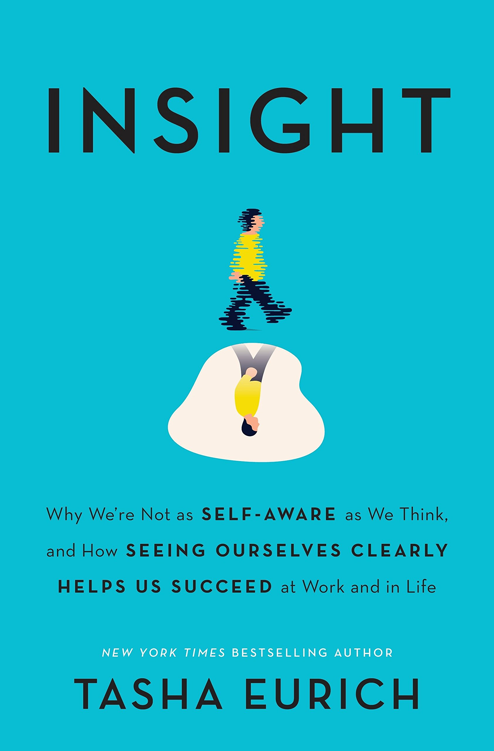 Insight  Why We're Not As Self Aware As We Think And How Seeing Ourselves Clearly Helps Us Succeed At Work And In Life