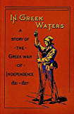 In Greek Waters (This book is Illustrated): A Story of the Grecian War of Independence (1821 1827)