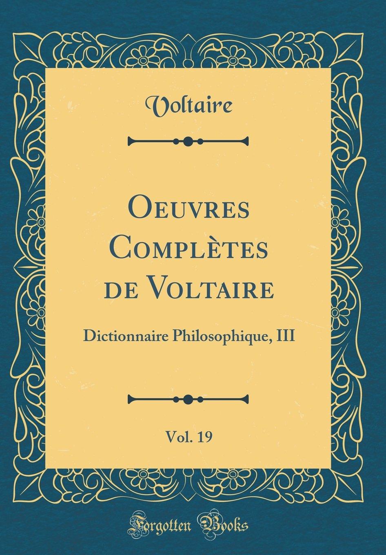 Oeuvres Complètes de Voltaire, Vol. 19: Dictionnaire Philosophique, III (Classic Reprint) (French Edition) pdf epub