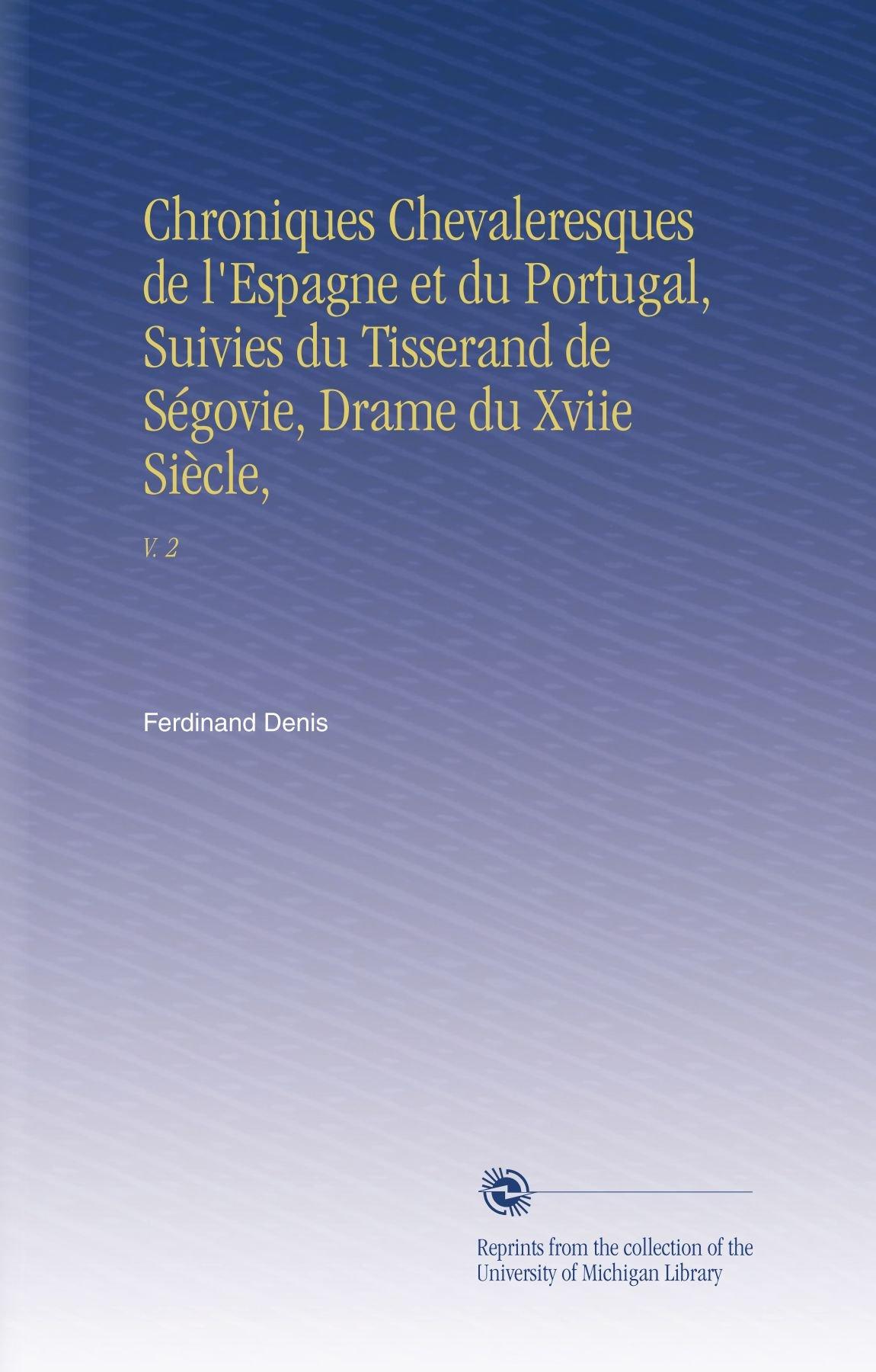 Download Chroniques Chevaleresques de l'Espagne et du Portugal, Suivies du Tisserand de Ségovie, Drame du Xviie Siècle,: V. 2 (French Edition) pdf epub