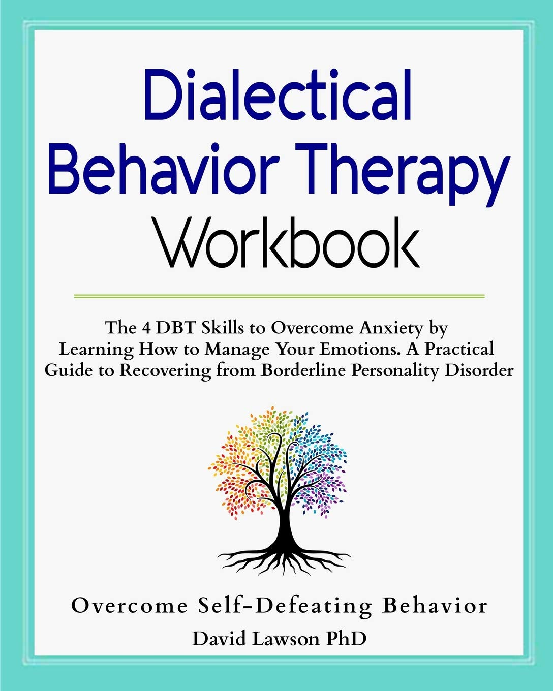 Dialectical Behavior Therapy Workbook  The 4 DBT Skills To Overcome Anxiety By Learning How To Manage Your Emotions. A Practical Guide To Recovering From Borderline Personality Disorder