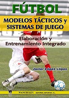 Fútbol: modelos tácticos y sistemas de juego: Elaboración y entrenamiento integrado (Spanish Edition