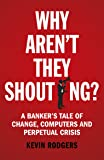 Why Aren't They Shouting?: A Banker's Tale of Change, Computers and Perpetual Crisis