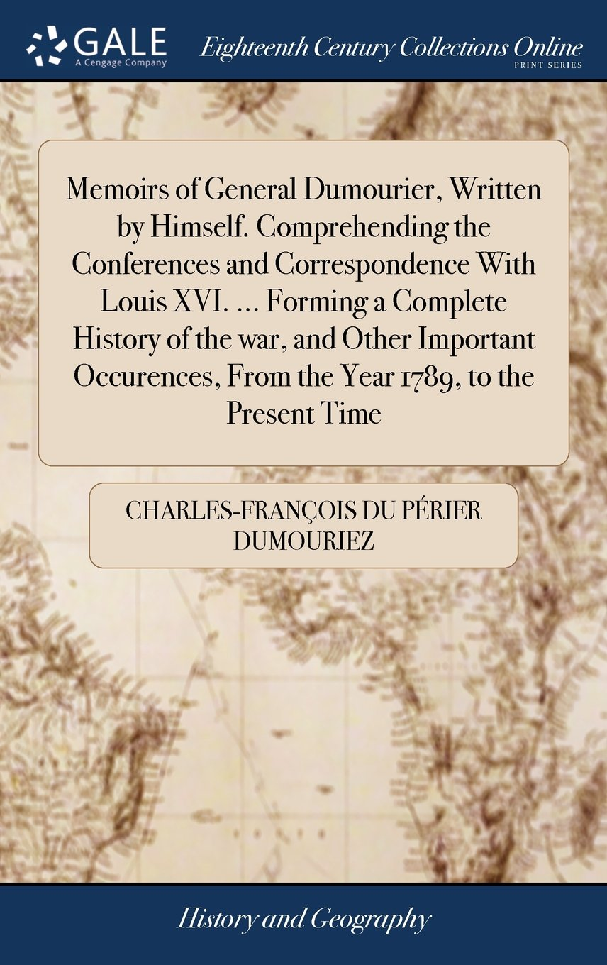 Memoirs of General Dumourier, Written by Himself. Comprehending the Conferences and Correspondence with Louis XVI. ... Forming a Complete History of ... from the Year 1789, to the Present Time pdf