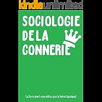 SOCIOLOGIE DE LA CONNERIE: Le livre dont vous n'êtes pas le héros (quoique...) (French Edition)
