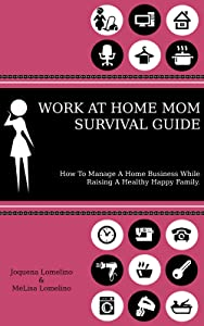 WORK AT HOME MOM SURVIVAL GUIDE: How To Manage A Home Business While Raising A Healthy Happy Family.