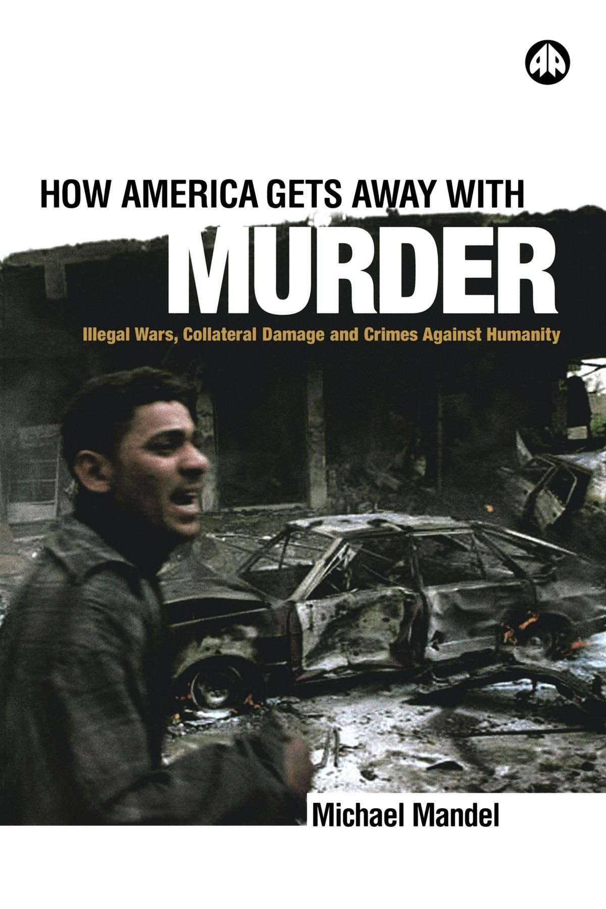 Download How America Gets Away with Murder: Illegal Wars, Collateral Damage and Crimes Against Humanity pdf