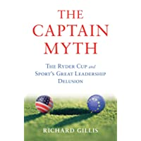 The Captain Myth: The Ryder Cup and Sport S Great Leadership Delusion