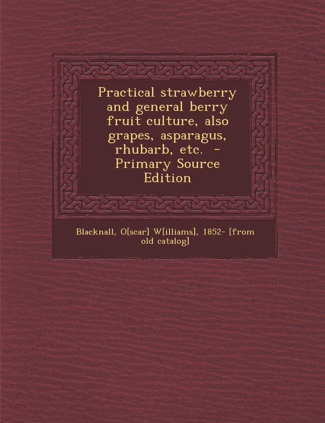 Practical Strawberry and General Berry Fruit Culture: Also of Grapes Asparagus Rhubarb etc.