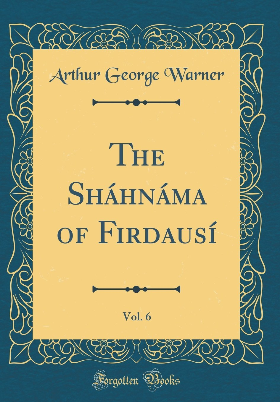 Read Online The Shahnama of Firdausi, Vol. 6 (Classic Reprint) pdf epub
