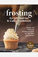 Frosting for All Pastries and Cakes Cookbook: Simple Yet Delicious Frosting Recipes for All Cakes and Pastries Kindle Edition