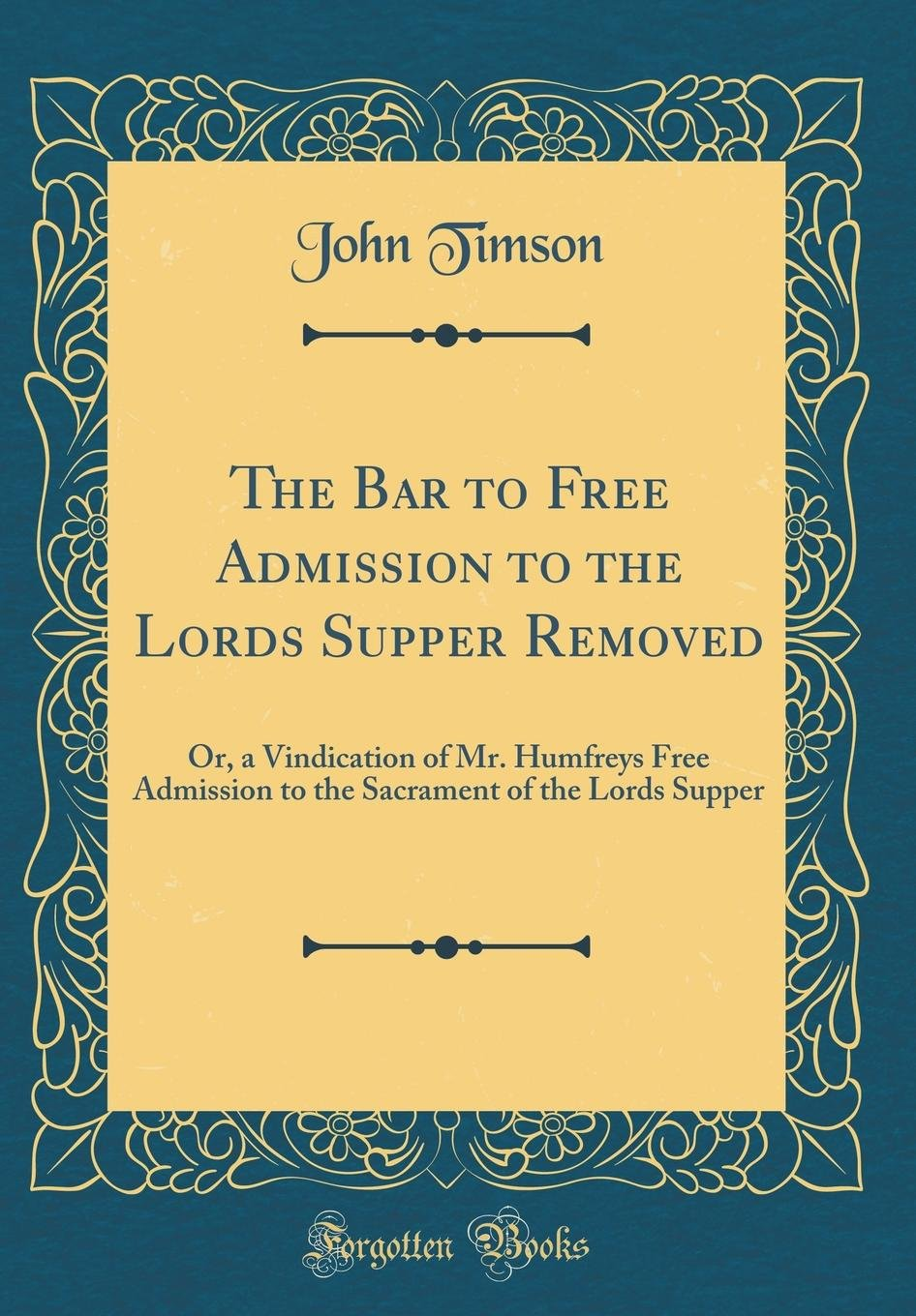 Download The Bar to Free Admission to the Lords Supper Removed: Or, a Vindication of Mr. Humfreys Free Admission to the Sacrament of the Lords Supper (Classic Reprint) pdf epub