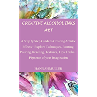 CREATIVE ALCOHOL INKS ART: A Step by Step Guide to Creating Artistic Effects – Explore Techniques, Painting, Pouring…
