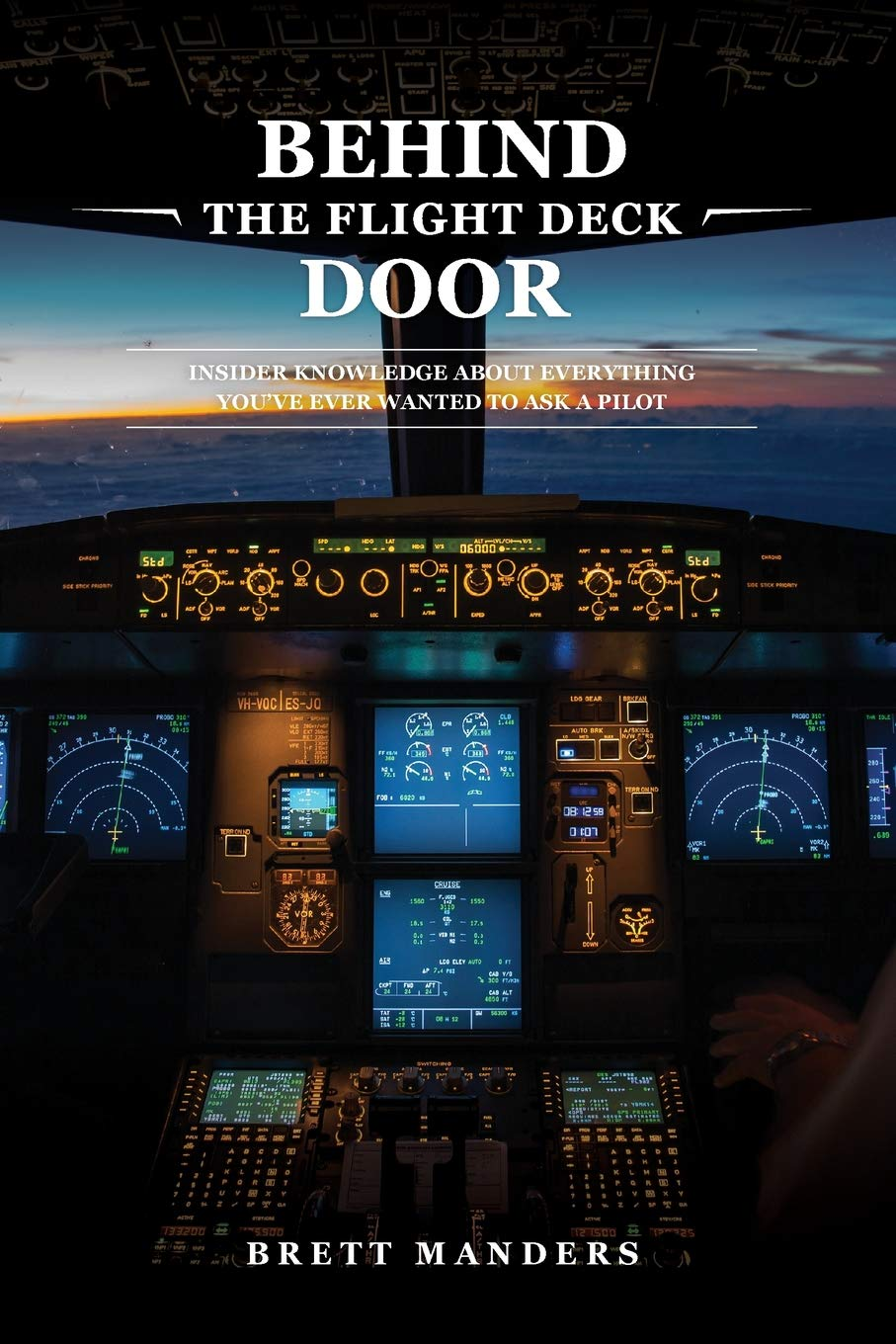 Behind the Flight Deck Door - Insider Knowledge About Everything You've Ever Wanted to Ask a Pilot by Brett Manders