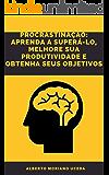 PROCRASTINAÇÃO APRENDA A SUPERÁ-LO, MELHORE SUA PRODUTIVIDADE E OBTENHA SEUS OBJETIVOS
