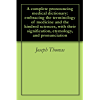A complete pronouncing medical dictionary: embracing the terminology of medicine and the kindred sciences, with their signification, etymology, and pronunciation (English Edition)