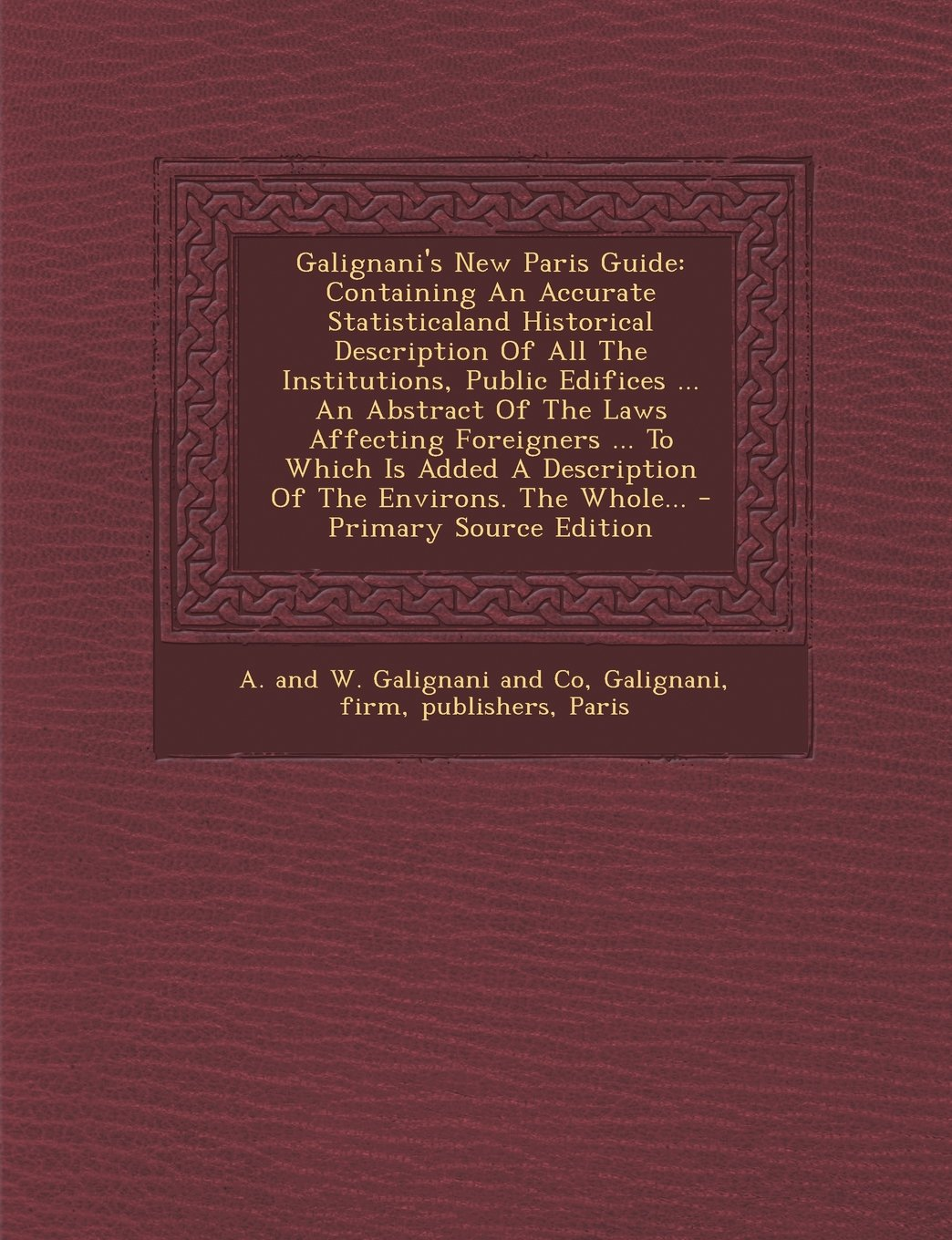 Galignani's New Paris Guide: Containing An Accurate Statisticaland Historical Description Of All The Institutions, Public Edifices ... An Abstract Of ... A Description Of The Environs. The Whole... pdf epub