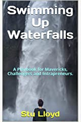 Swimming Up Waterfalls: A Playbook for Mavericks, Challengers and Intrapreneurs. Kindle Edition