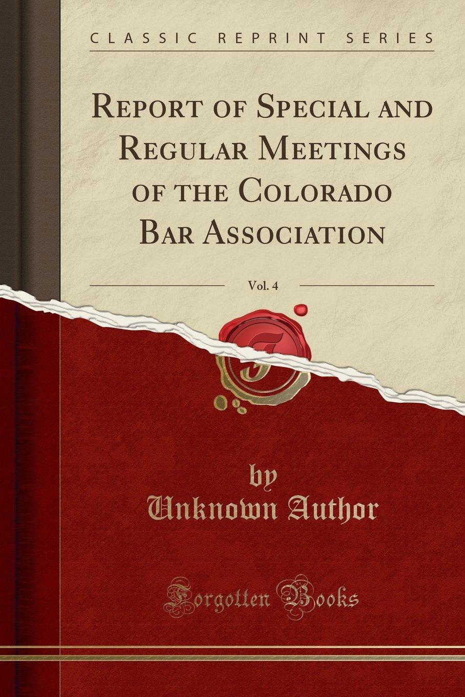 Read Online Report of Special and Regular Meetings of the Colorado Bar Association, Vol. 4 (Classic Reprint) pdf epub