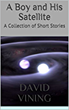 A Boy and His Satellite: A Collection of Short Stories