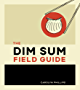 The Dim Sum Field Guide: A Taxonomy of Dumplings, Buns, Meats, Sweets, and Other Specialties of the Chinese Teahouse