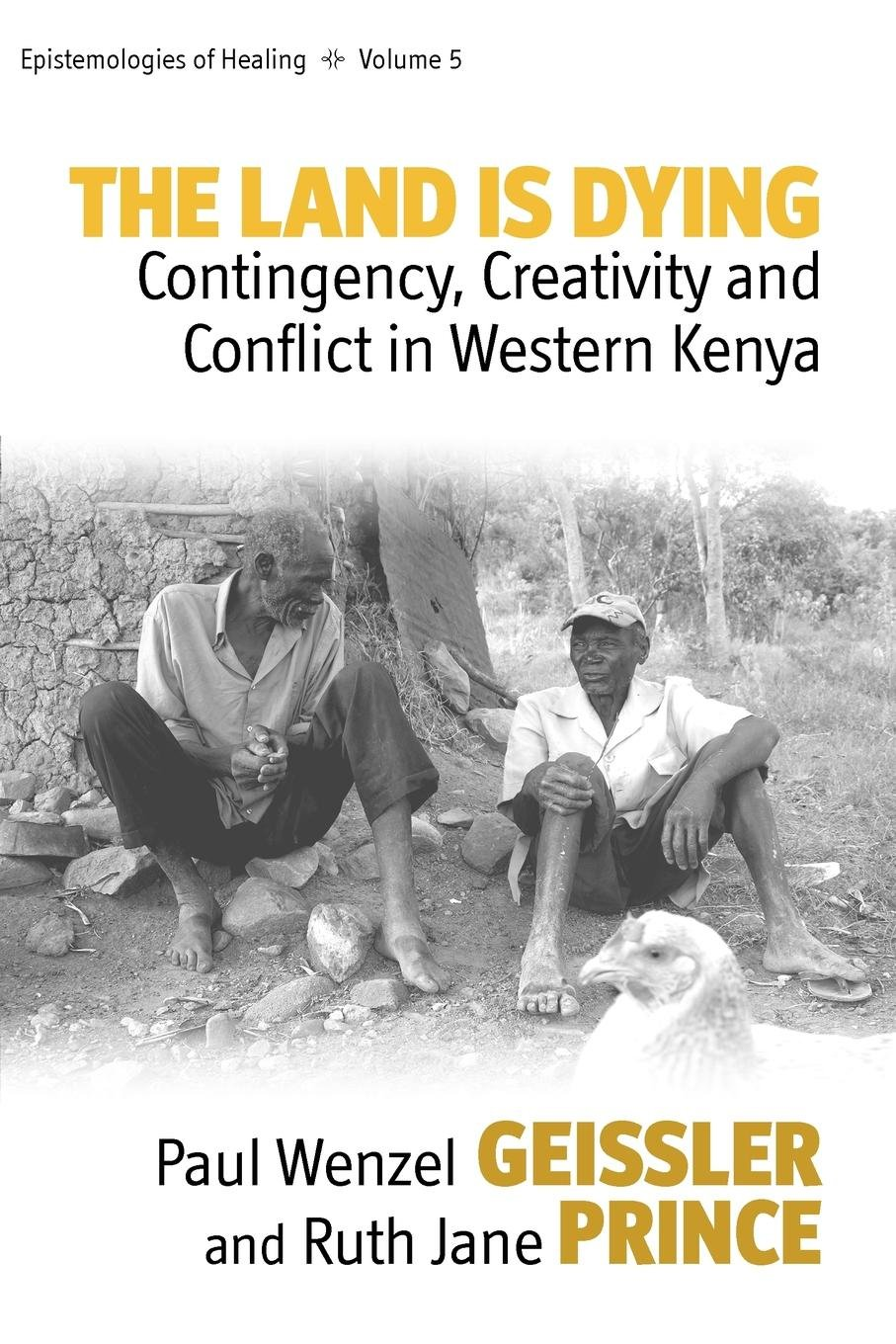 The Land Is Dying  Contingency Creativity And Conflict In Western Kenya  Epistemologies Of Healing Band 5