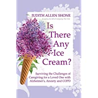 Is There Any Ice Cream?: Surviving the Challenges of Caregiving for a Loved One...