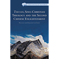 Theosis, Sino-Christian Theology and the Second Chinese Enlightenment: Heaven and Humanity in Unity (Christianities of the World)