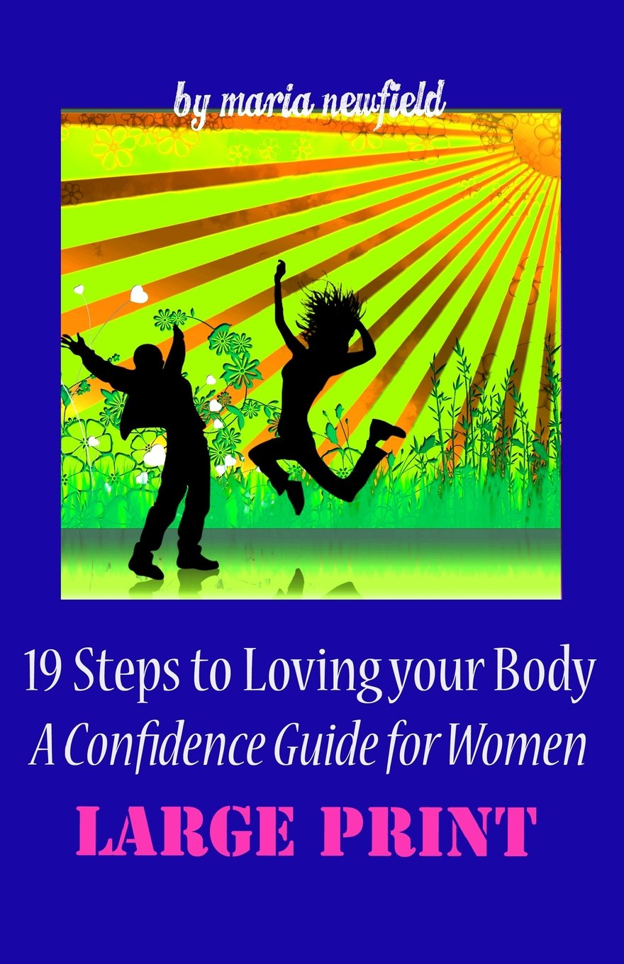 19 Steps to Loving Your Body (LARGE PRINT): A Confidence Guide to Women:  Amazon.co.uk: Maria Newfield: 9781494988982: Books