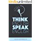 Think English, Speak English: How to Stop Performing Mental Gymnastics Every Time You Speak English (Advanced English Book 1) (English Edition)